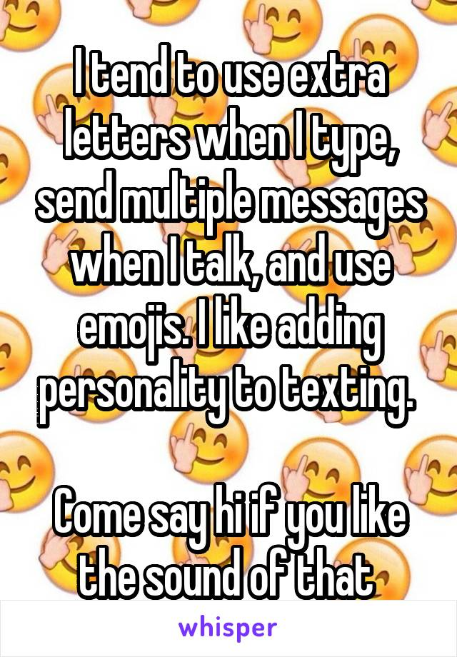 I tend to use extra letters when I type, send multiple messages when I talk, and use emojis. I like adding personality to texting.   Come say hi if you like the sound of that