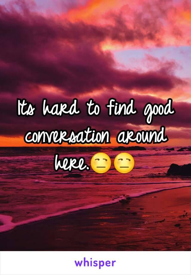 Its hard to find good conversation around here.😒😒