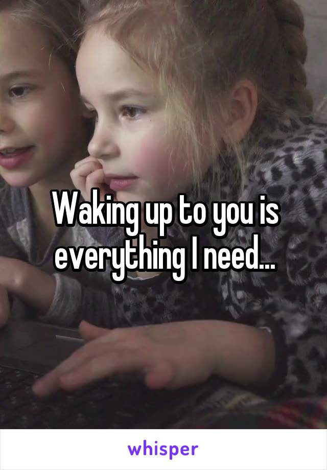 Waking up to you is everything I need...