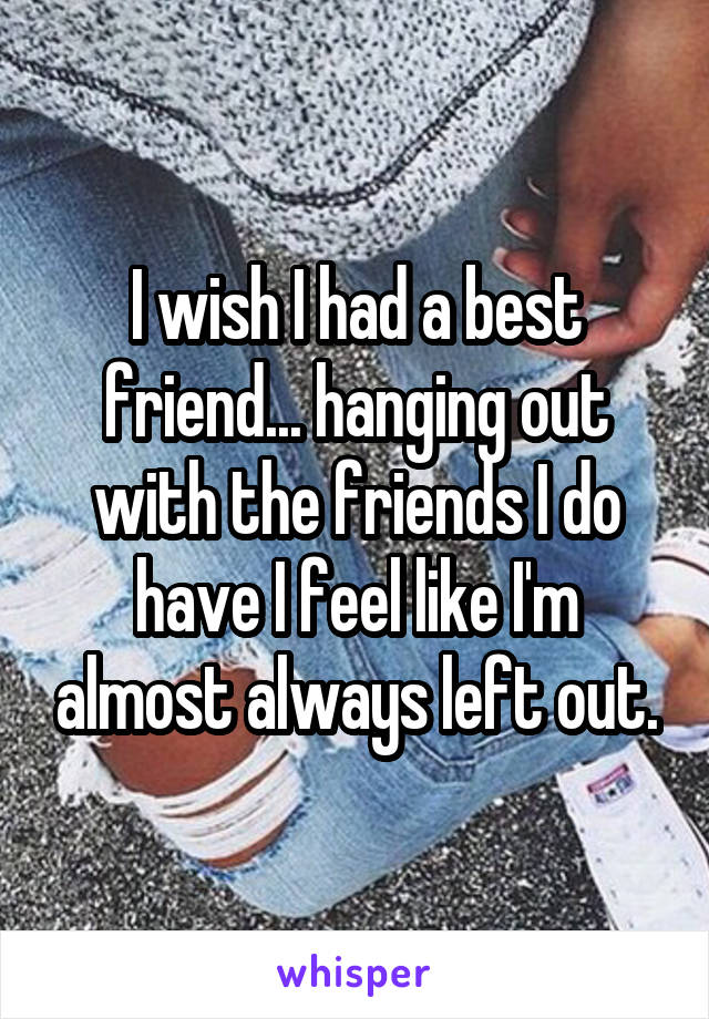 I wish I had a best friend... hanging out with the friends I do have I feel like I'm almost always left out.