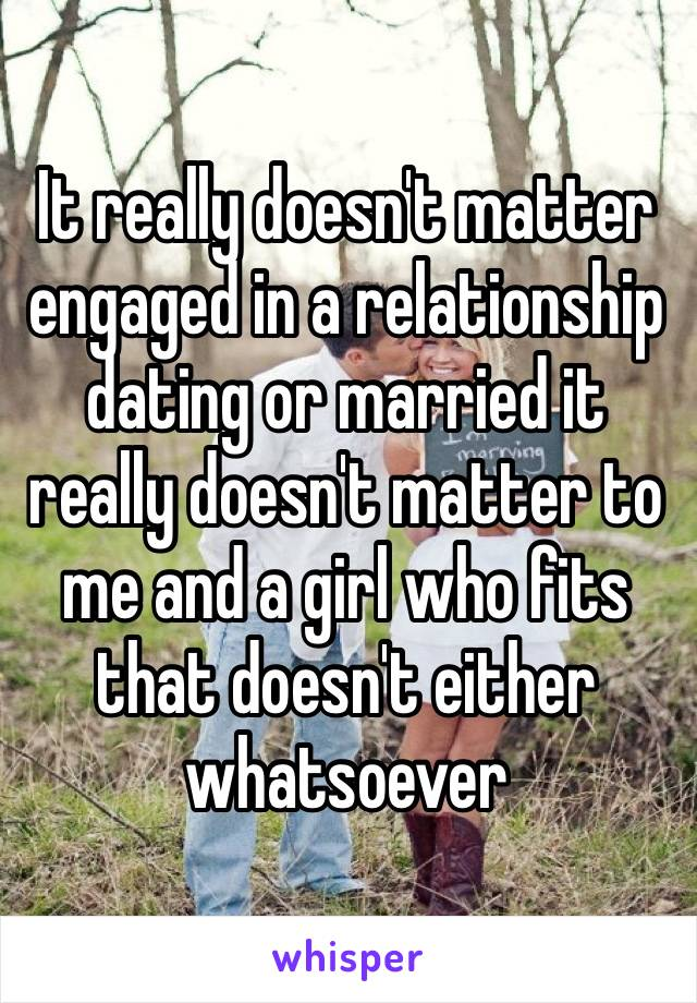 It really doesn't matter engaged in a relationship dating or married it really doesn't matter to me and a girl who fits that doesn't either whatsoever
