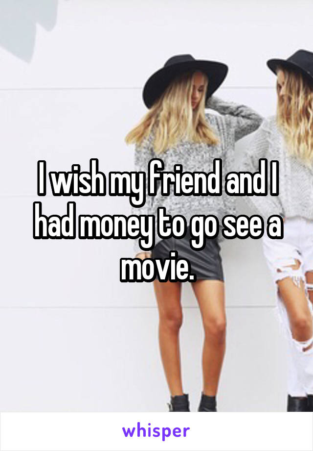 I wish my friend and I had money to go see a movie.