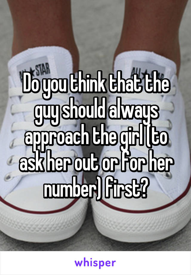 Do you think that the guy should always approach the girl (to ask her out or for her number) first?