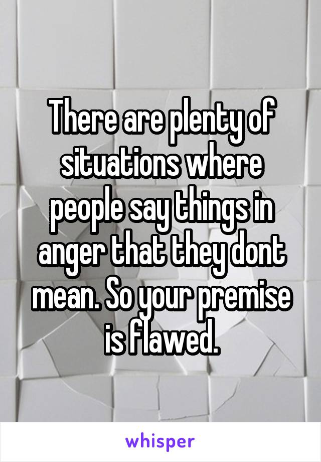 There are plenty of situations where people say things in anger that they dont mean. So your premise is flawed.