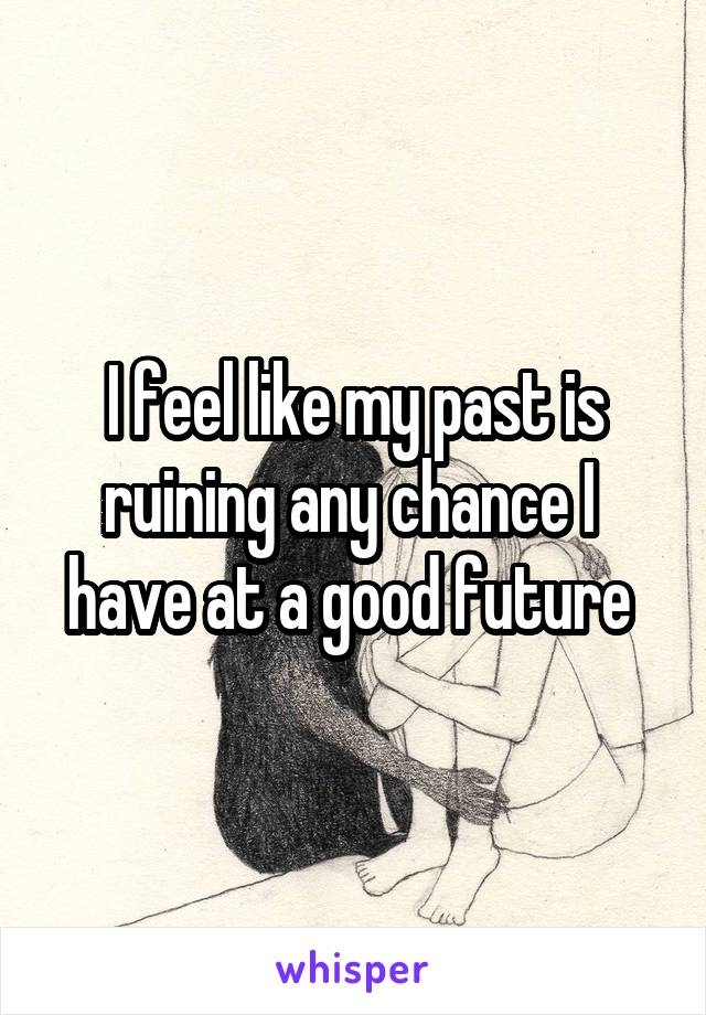 I feel like my past is ruining any chance I  have at a good future