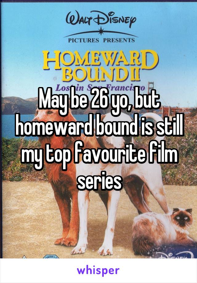May be 26 yo, but homeward bound is still my top favourite film series