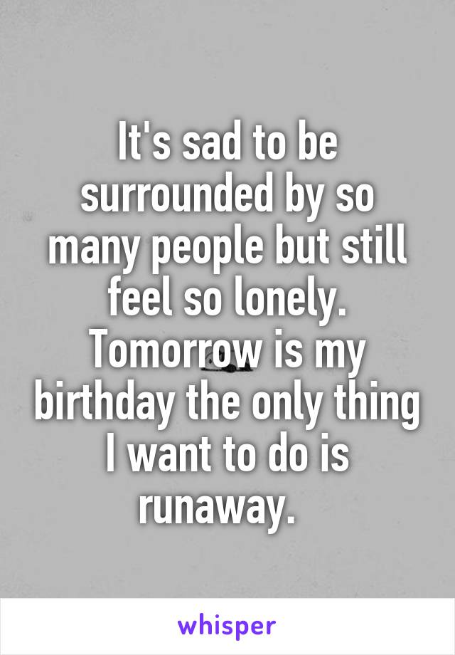 It's sad to be surrounded by so many people but still feel so lonely. Tomorrow is my birthday the only thing I want to do is runaway.