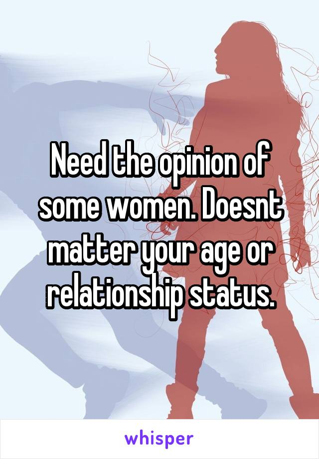 Need the opinion of some women. Doesnt matter your age or relationship status.