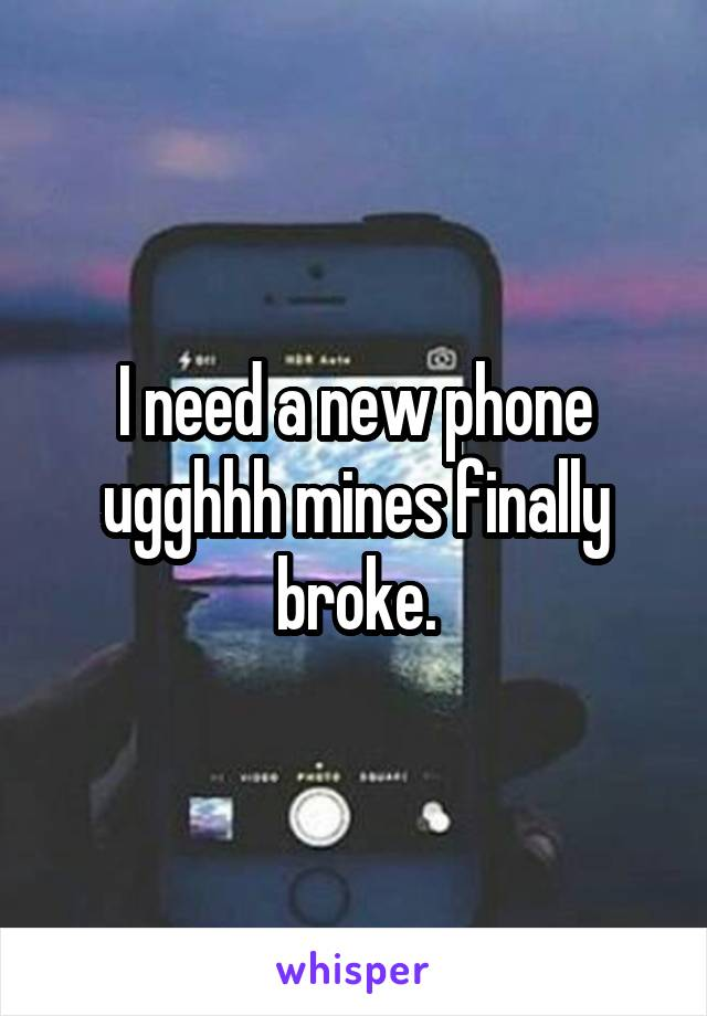I need a new phone ugghhh mines finally broke.