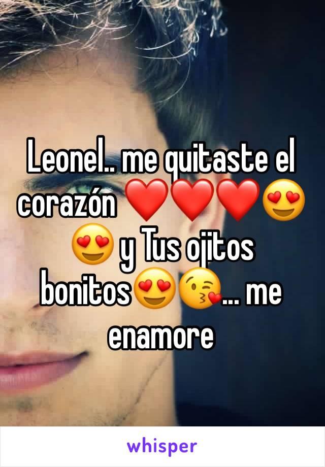 Leonel.. me quitaste el corazón ❤️❤️❤️😍😍 y Tus ojitos bonitos😍😘... me enamore