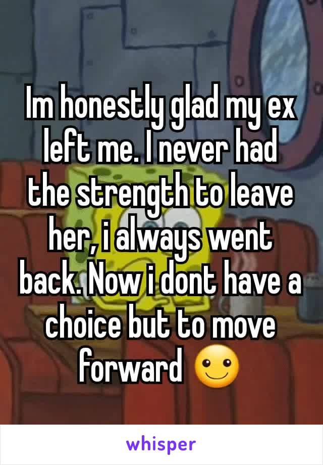 Im honestly glad my ex left me. I never had the strength to leave her, i always went back. Now i dont have a choice but to move forward ☺