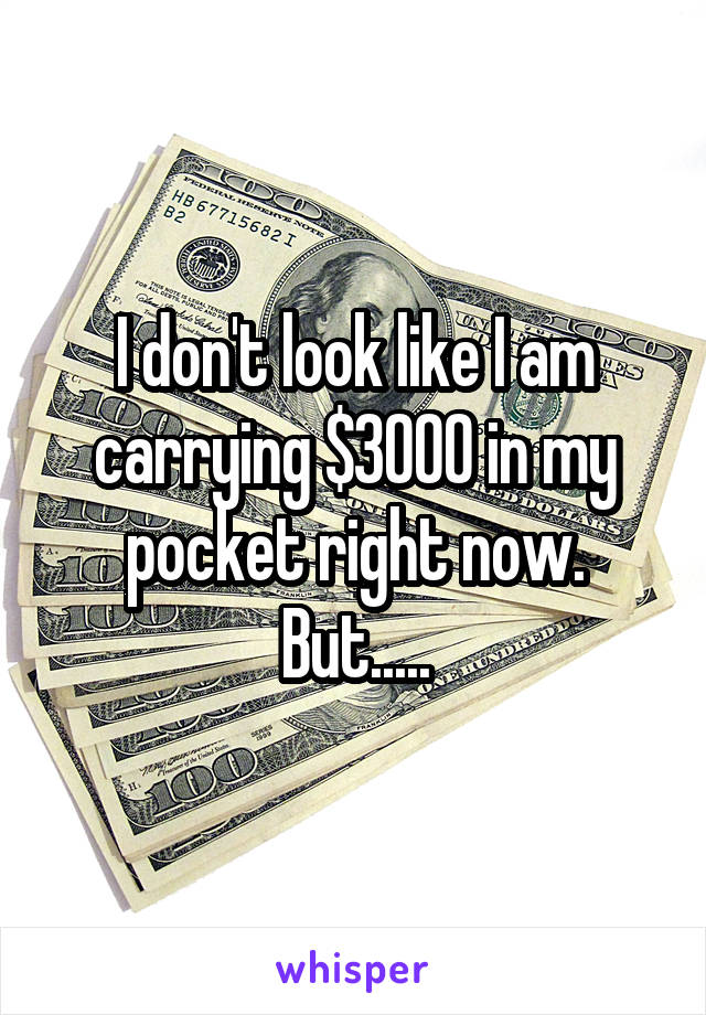I don't look like I am carrying $3000 in my pocket right now. But.....