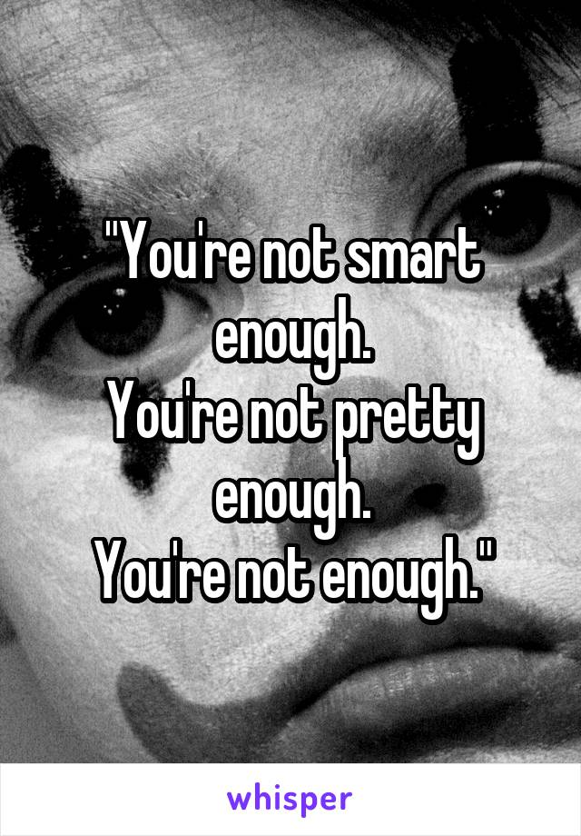 """You're not smart enough. You're not pretty enough. You're not enough."""