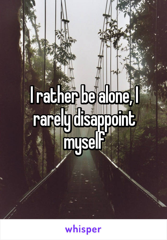 I rather be alone, I rarely disappoint myself