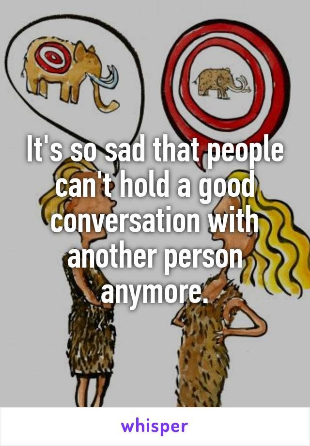It's so sad that people can't hold a good conversation with another person anymore.