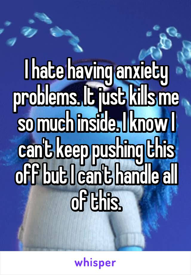 I hate having anxiety problems. It just kills me so much inside. I know I can't keep pushing this off but I can't handle all of this.