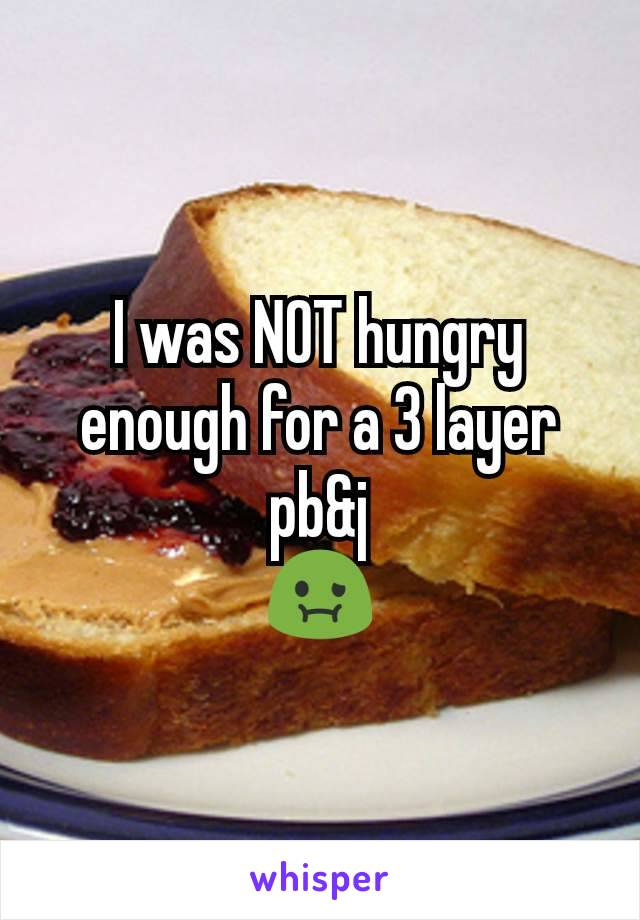 I was NOT hungry enough for a 3 layer pb&j 🤢