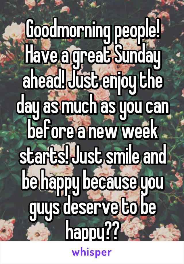 Goodmorning people! Have a great Sunday ahead! Just enjoy the day as much as you can before a new week starts! Just smile and be happy because you guys deserve to be happy🙌💕