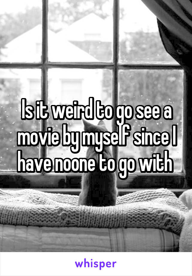 Is it weird to go see a movie by myself since I have noone to go with