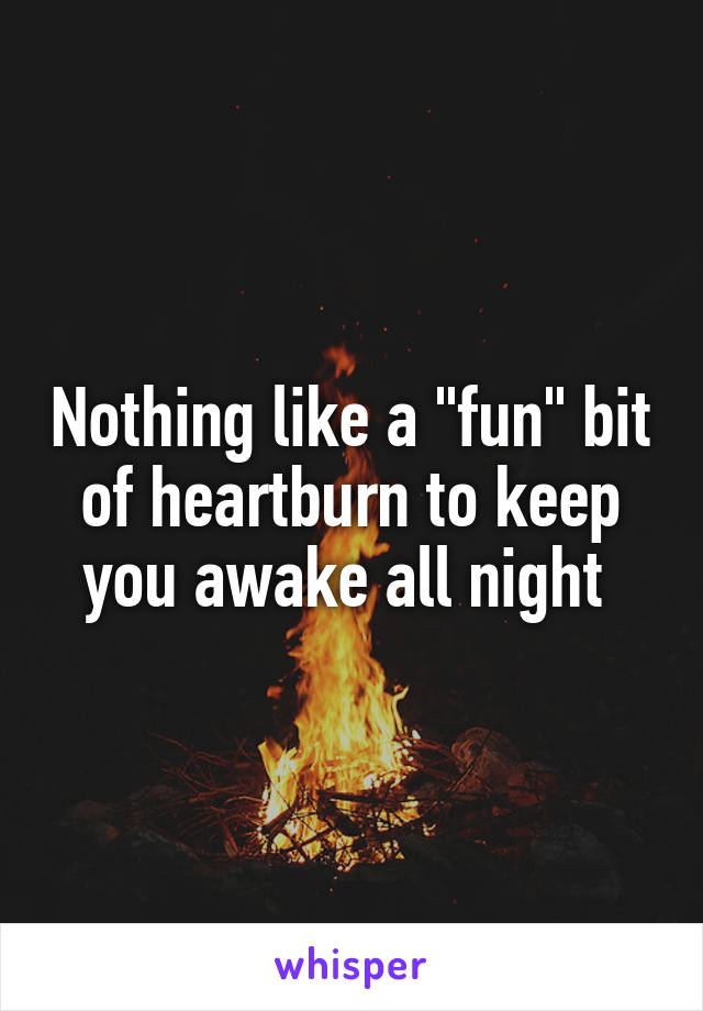 "Nothing like a ""fun"" bit of heartburn to keep you awake all night"