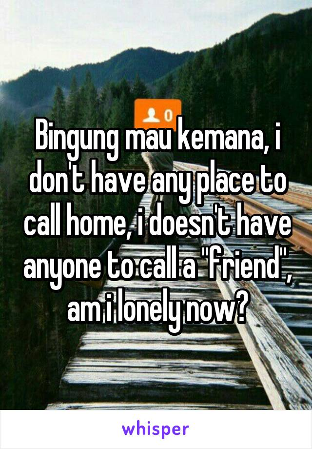 "Bingung mau kemana, i don't have any place to call home, i doesn't have anyone to call a ""friend"", am i lonely now?"