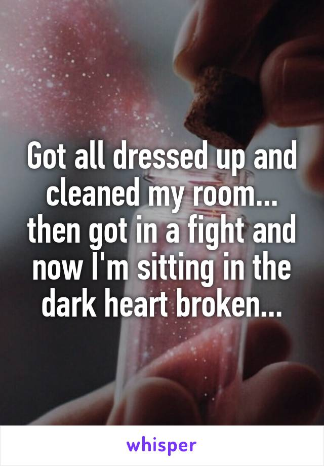 Got all dressed up and cleaned my room... then got in a fight and now I'm sitting in the dark heart broken...