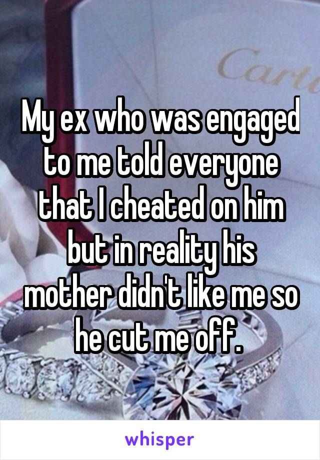 My ex who was engaged to me told everyone that I cheated on him but in reality his mother didn't like me so he cut me off.