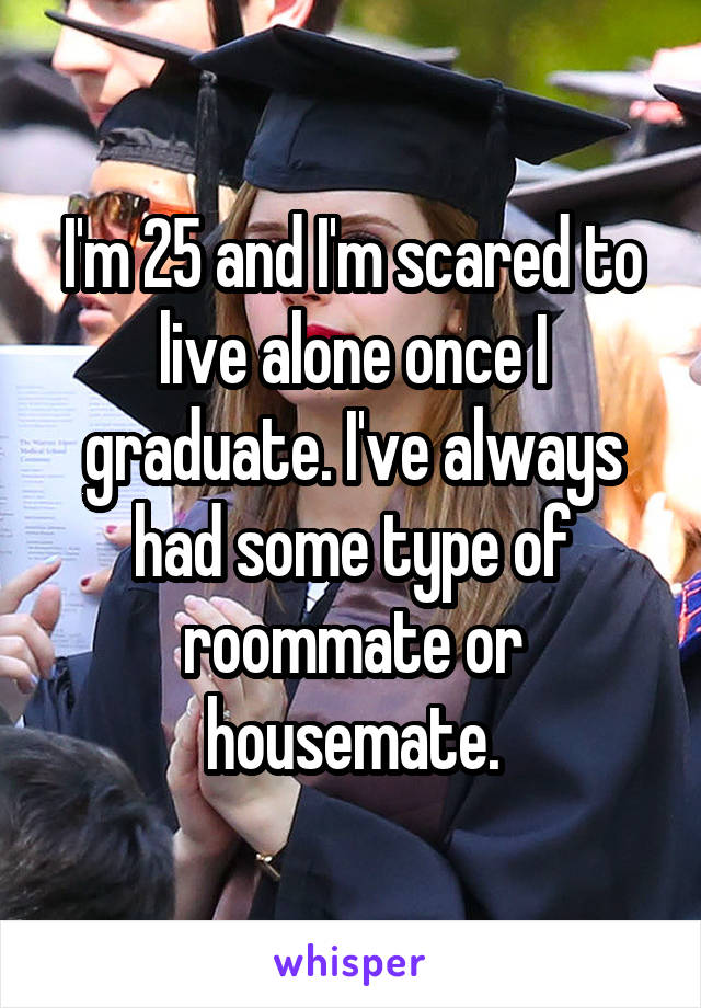 I'm 25 and I'm scared to live alone once I graduate. I've always had some type of roommate or housemate.