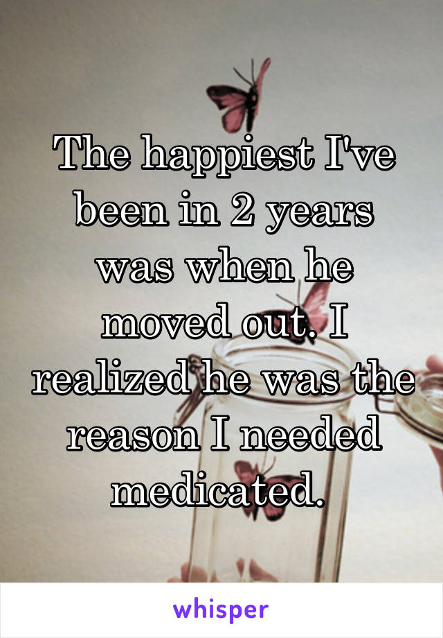 The happiest I've been in 2 years was when he moved out. I realized he was the reason I needed medicated.