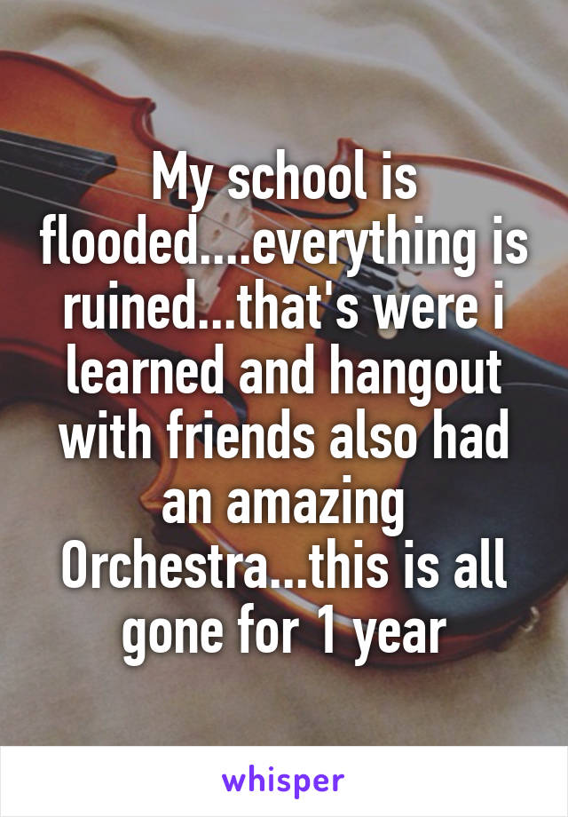My school is flooded....everything is ruined...that's were i learned and hangout with friends also had an amazing Orchestra...this is all gone for 1 year