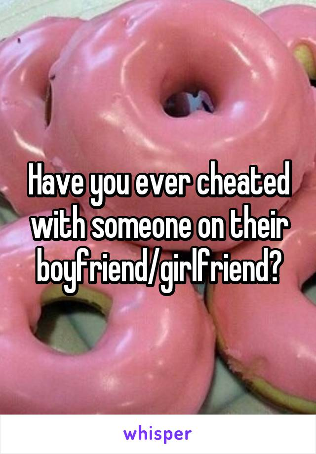 Have you ever cheated with someone on their boyfriend/girlfriend?