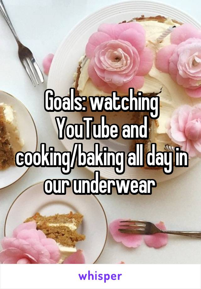 Goals: watching YouTube and cooking/baking all day in our underwear