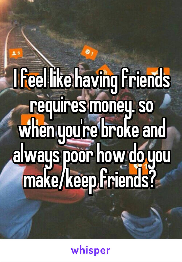 I feel like having friends requires money. so when you're broke and always poor how do you make/keep friends?