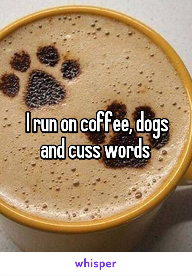 I run on coffee, dogs and cuss words