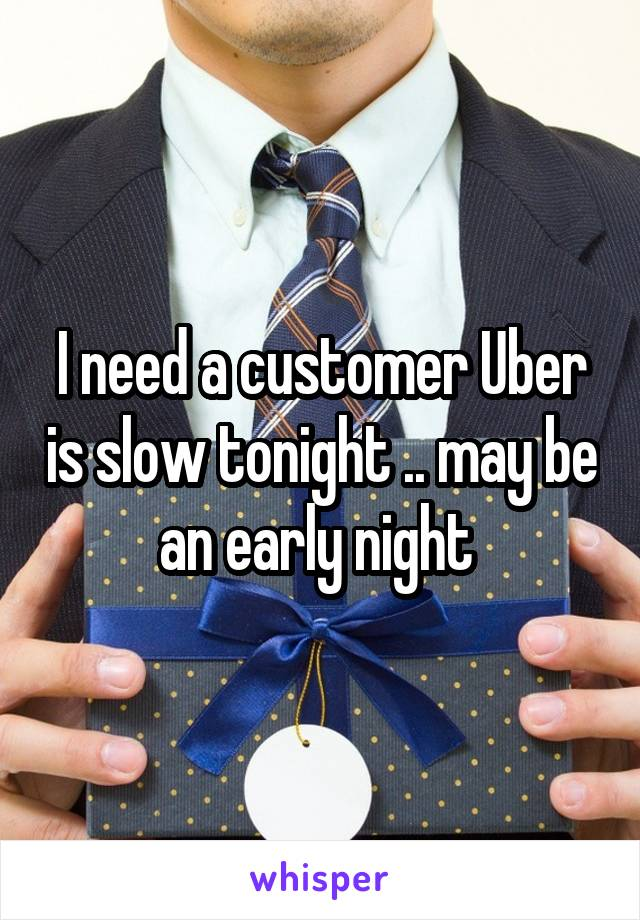 I need a customer Uber is slow tonight .. may be an early night