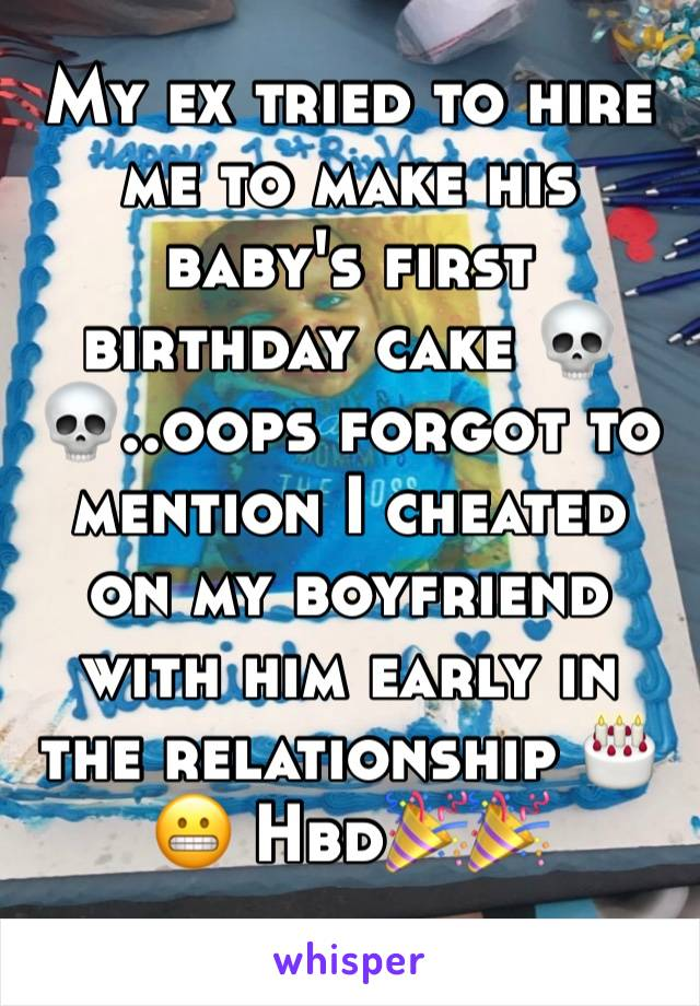 My ex tried to hire me to make his baby's first birthday cake 💀💀..oops forgot to mention I cheated on my boyfriend with him early in the relationship 🎂😬 Hbd🎉🎉