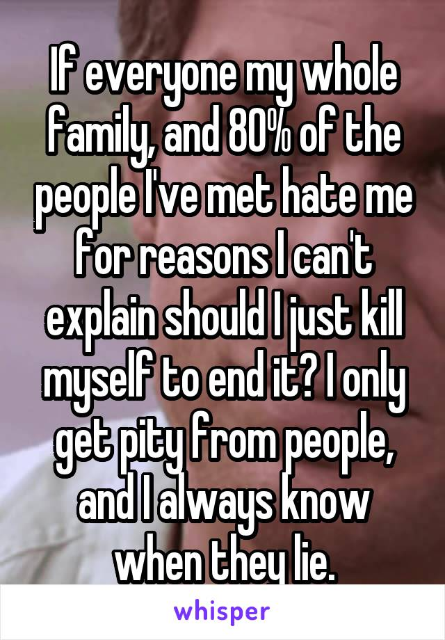 If everyone my whole family, and 80% of the people I've met hate me for reasons I can't explain should I just kill myself to end it? I only get pity from people, and I always know when they lie.