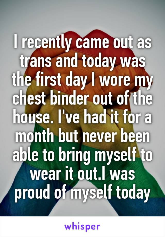 I recently came out as trans and today was the first day I wore my chest binder out of the house. I've had it for a month but never been able to bring myself to wear it out.I was proud of myself today
