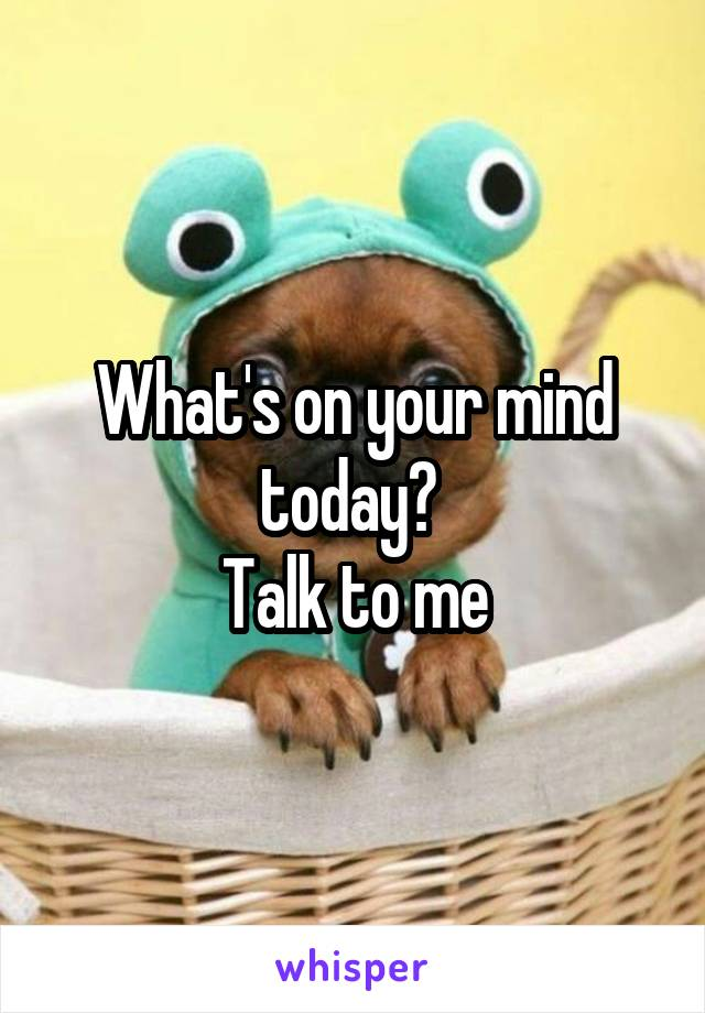 What's on your mind today?  Talk to me