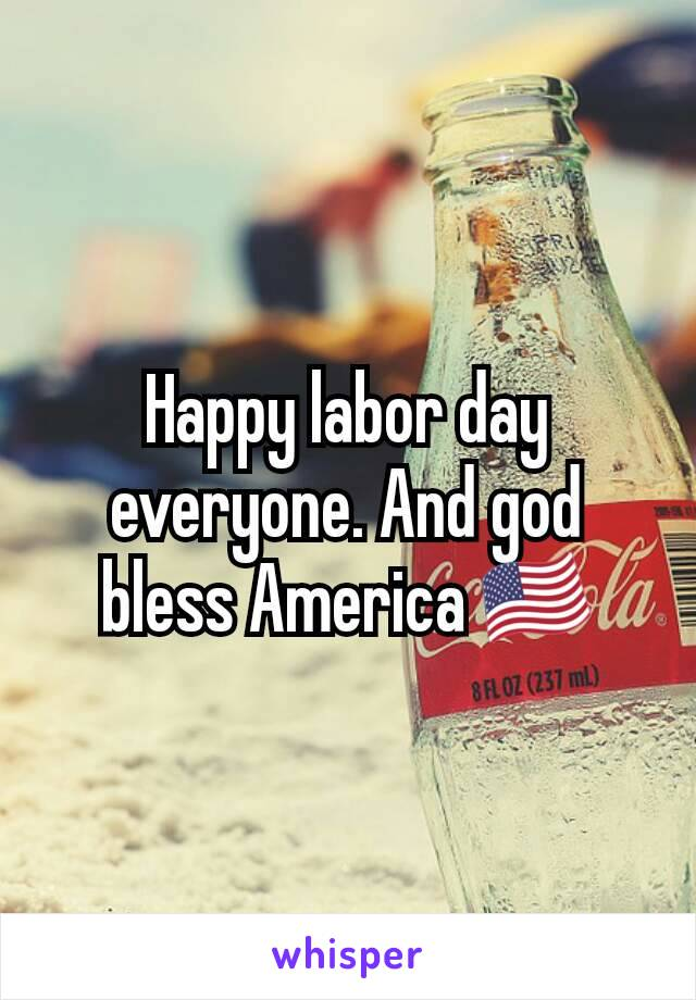 Happy labor day everyone. And god bless America 🇺🇸