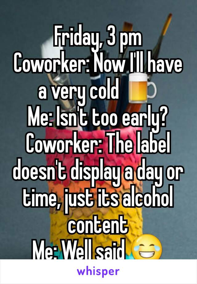 Friday, 3 pm Coworker: Now I'll have a very cold 🍺 Me: Isn't too early? Coworker: The label doesn't display a day or time, just its alcohol content Me: Well said 😂