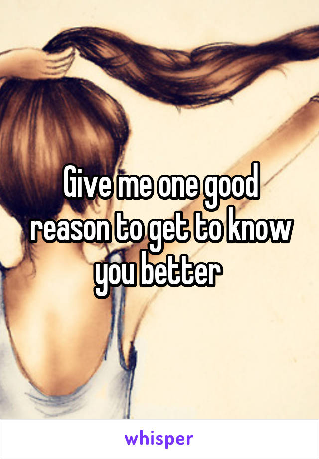 Give me one good reason to get to know you better