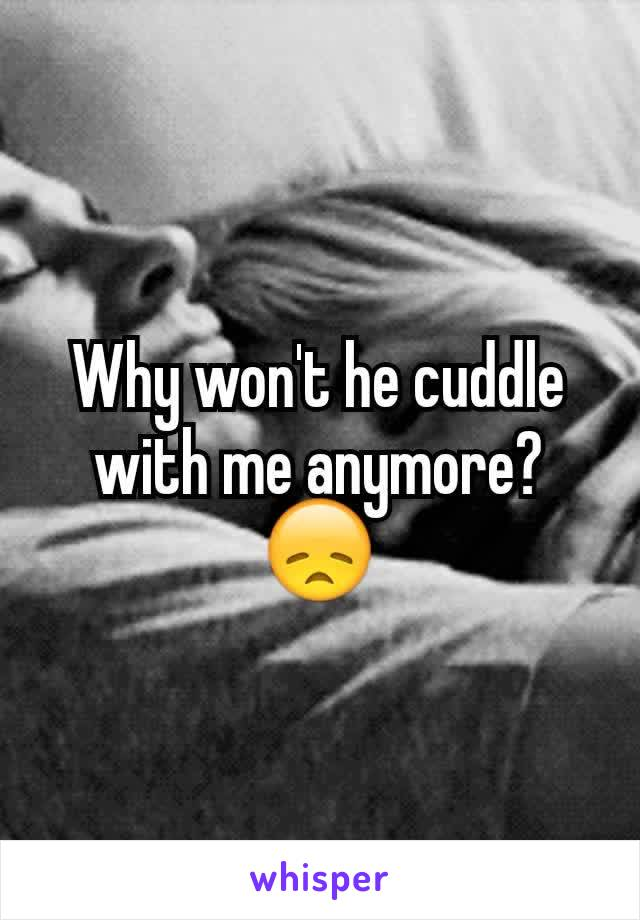 Why won't he cuddle with me anymore? 😞