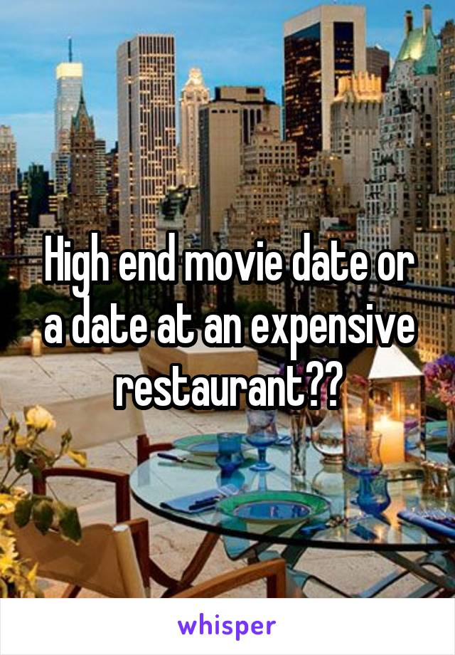 High end movie date or a date at an expensive restaurant??