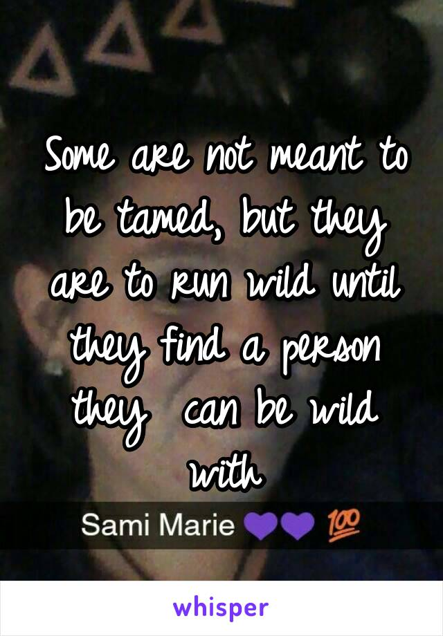 Some are not meant to be tamed, but they are to run wild until they find a person they  can be wild with