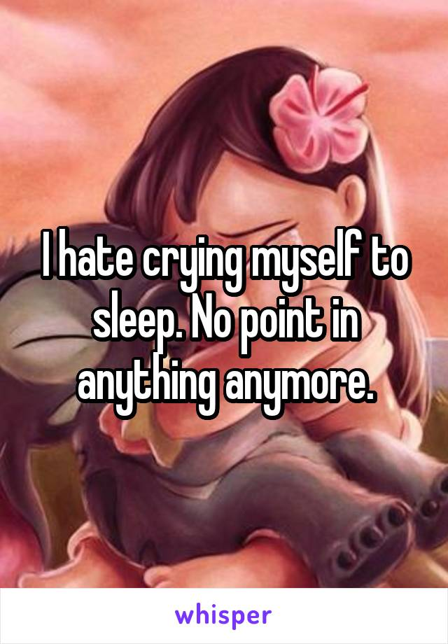 I hate crying myself to sleep. No point in anything anymore.