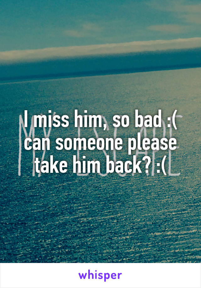 I miss him, so bad :( can someone please take him back? :(