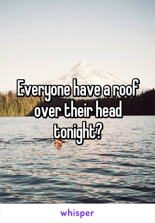 Everyone have a roof over their head tonight?