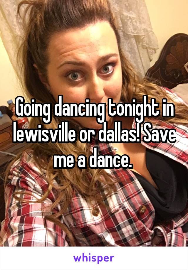 Going dancing tonight in lewisville or dallas! Save me a dance.