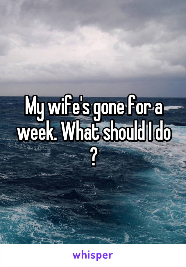 My wife's gone for a week. What should I do ?